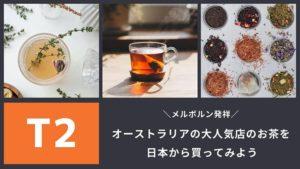 【メルボルン発祥の紅茶専門店T2】のお茶を日本から買ってみよう – 人気茶葉3選も!